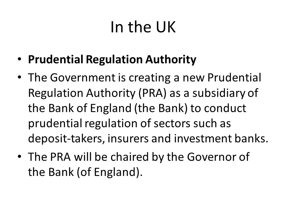 In the UK Prudential Regulation Authority The Government is creating a new Prudential Regulation Authority (PRA) as a subsidiary of the Bank of England (the Bank) to conduct prudential regulation of sectors such as deposit-takers, insurers and investment banks.