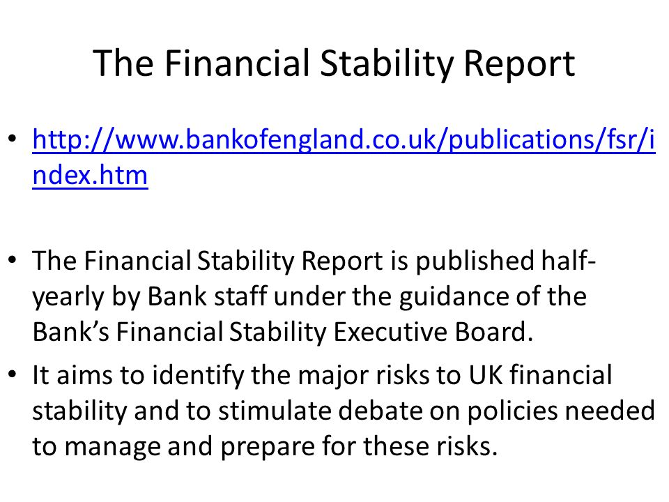 The Financial Stability Report http://www.bankofengland.co.uk/publications/fsr/i ndex.htm http://www.bankofengland.co.uk/publications/fsr/i ndex.htm The Financial Stability Report is published half- yearly by Bank staff under the guidance of the Banks Financial Stability Executive Board.