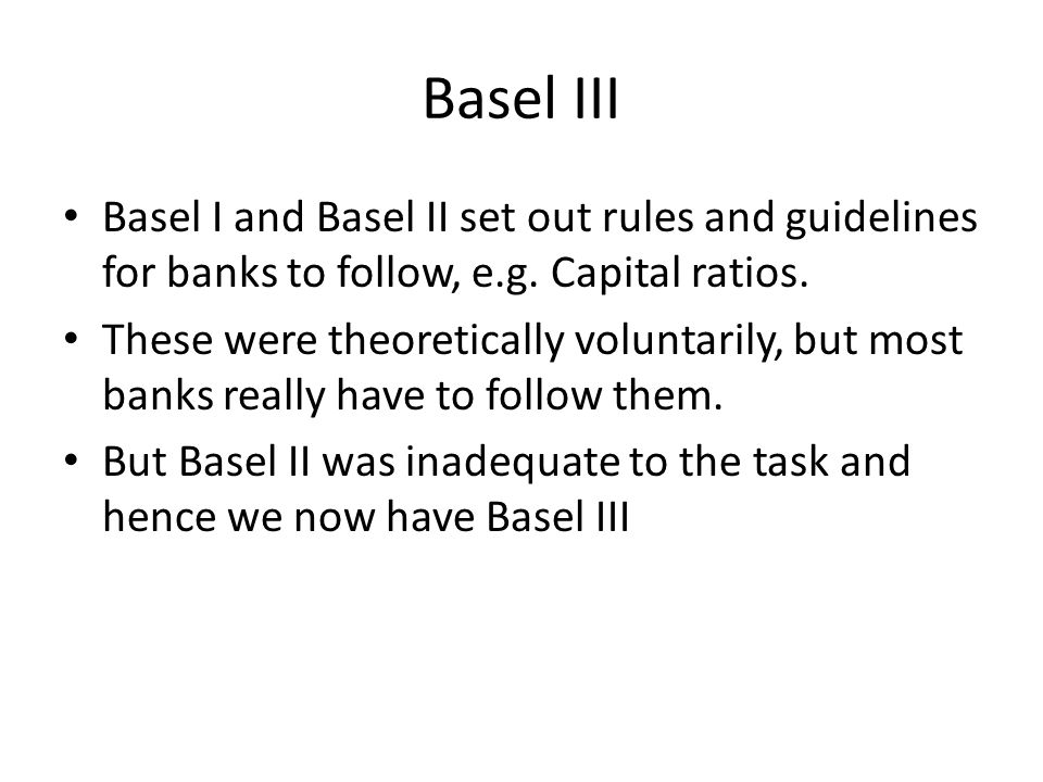 Basel III Basel I and Basel II set out rules and guidelines for banks to follow, e.g.