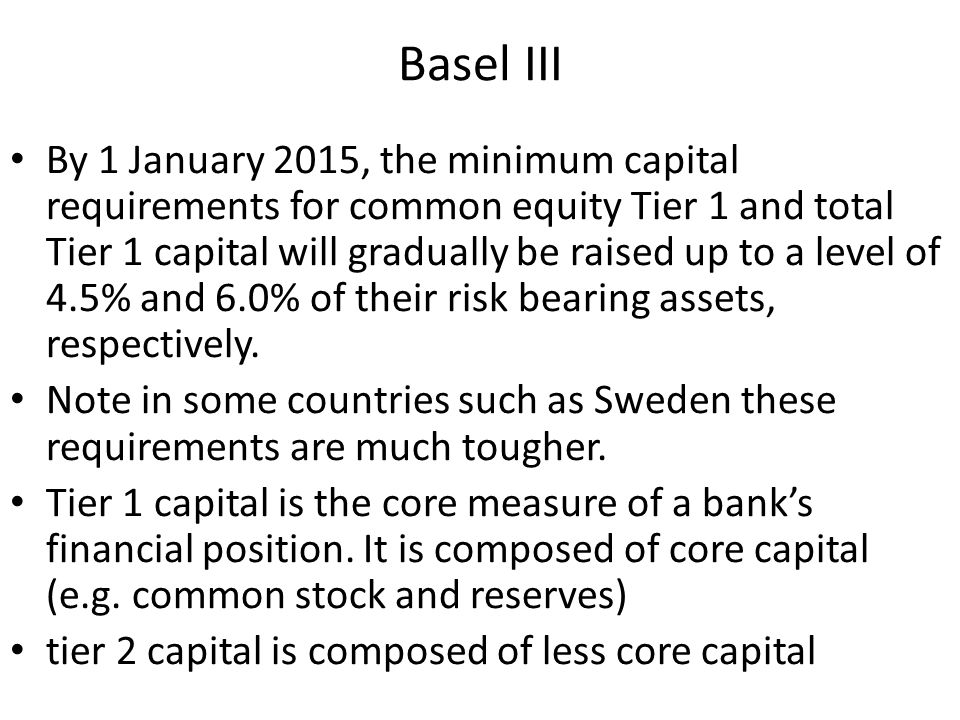 Basel III By 1 January 2015, the minimum capital requirements for common equity Tier 1 and total Tier 1 capital will gradually be raised up to a level of 4.5% and 6.0% of their risk bearing assets, respectively.