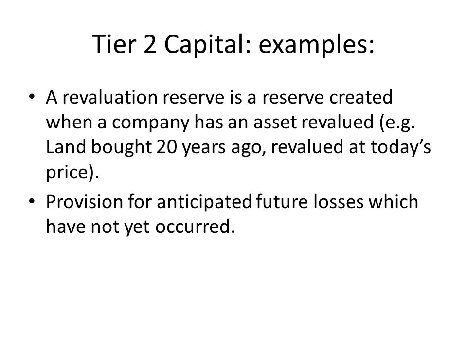 Tier 2 Capital: examples: A revaluation reserve is a reserve created when a company has an asset revalued (e.g.