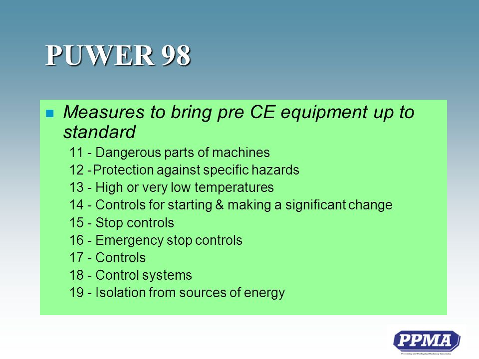 PUWER 98 n Measures to bring pre CE equipment up to standard 11 - Dangerous parts of machines 12 -Protection against specific hazards 13 - High or very low temperatures 14 - Controls for starting & making a significant change 15 - Stop controls 16 - Emergency stop controls 17 - Controls 18 - Control systems 19 - Isolation from sources of energy