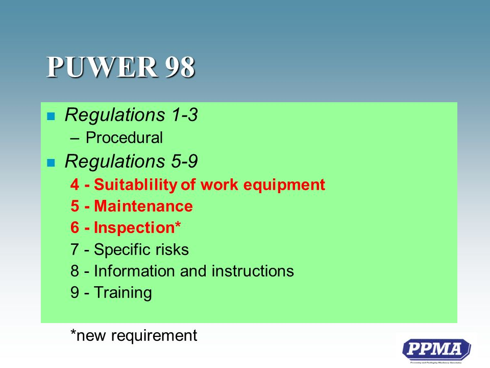 PUWER 98 n Regulations 1-3 –Procedural n Regulations Suitablility of work equipment 5 - Maintenance 6 - Inspection* 7 - Specific risks 8 - Information and instructions 9 - Training *new requirement