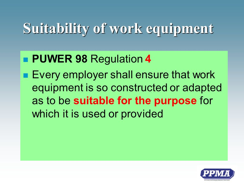 Suitability of work equipment n PUWER 98 Regulation 4 n Every employer shall ensure that work equipment is so constructed or adapted as to be suitable for the purpose for which it is used or provided