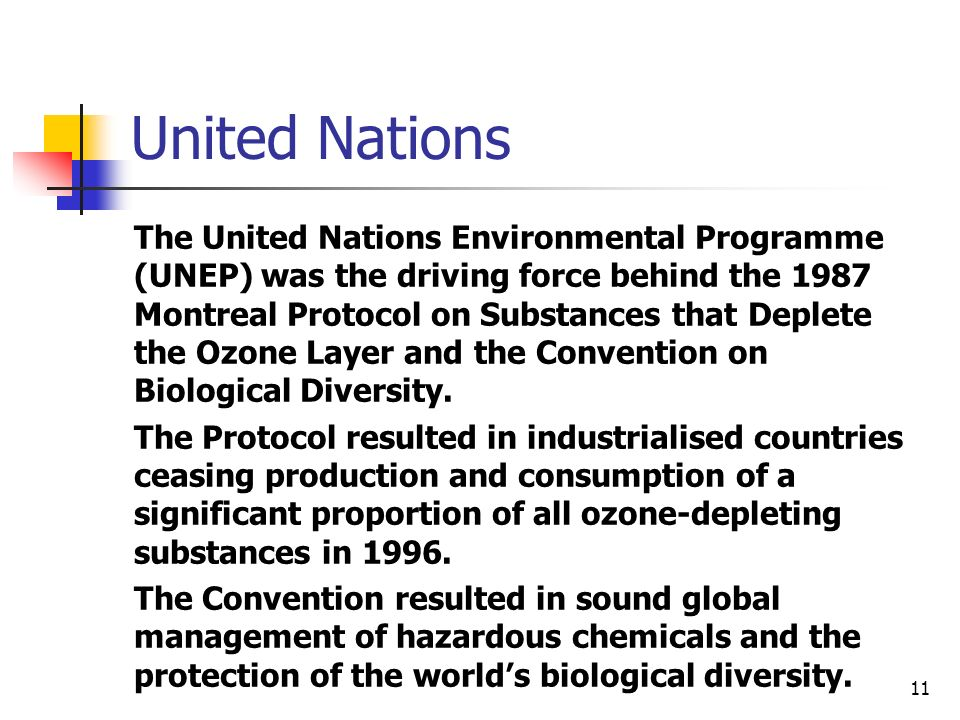 11 United Nations The United Nations Environmental Programme (UNEP) was the driving force behind the 1987 Montreal Protocol on Substances that Deplete the Ozone Layer and the Convention on Biological Diversity.