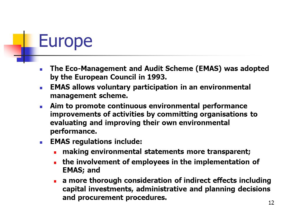 12 Europe The Eco-Management and Audit Scheme (EMAS) was adopted by the European Council in 1993.