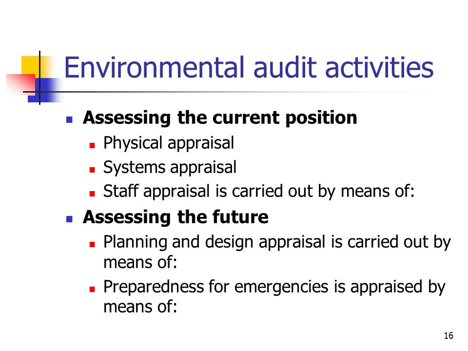 16 Environmental audit activities Assessing the current position Physical appraisal Systems appraisal Staff appraisal is carried out by means of: Assessing the future Planning and design appraisal is carried out by means of: Preparedness for emergencies is appraised by means of: