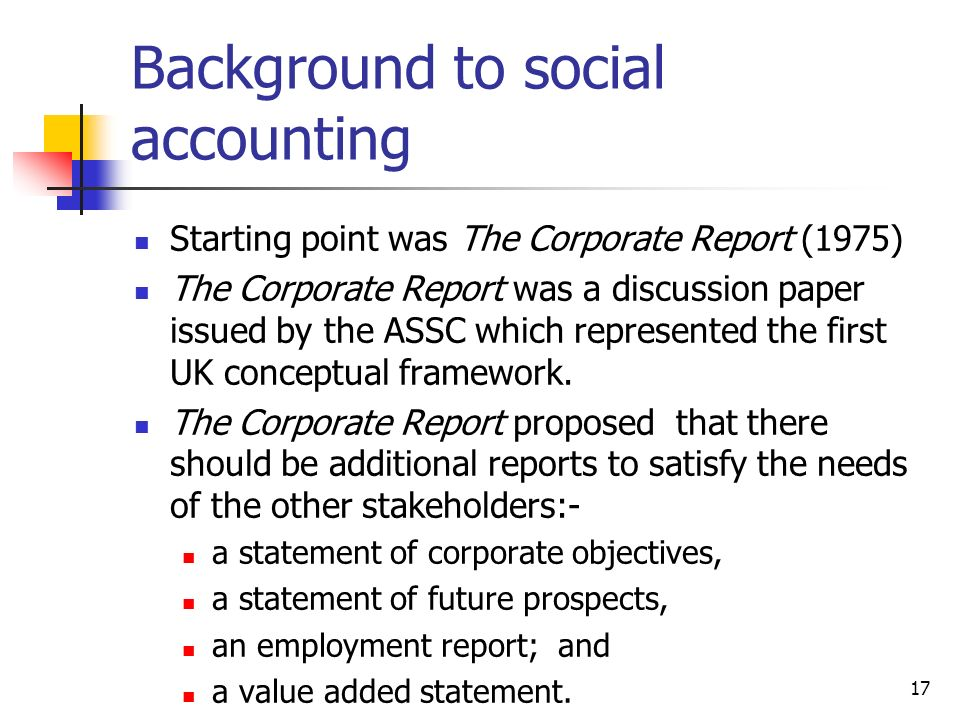 17 Background to social accounting Starting point was The Corporate Report (1975) The Corporate Report was a discussion paper issued by the ASSC which represented the first UK conceptual framework.