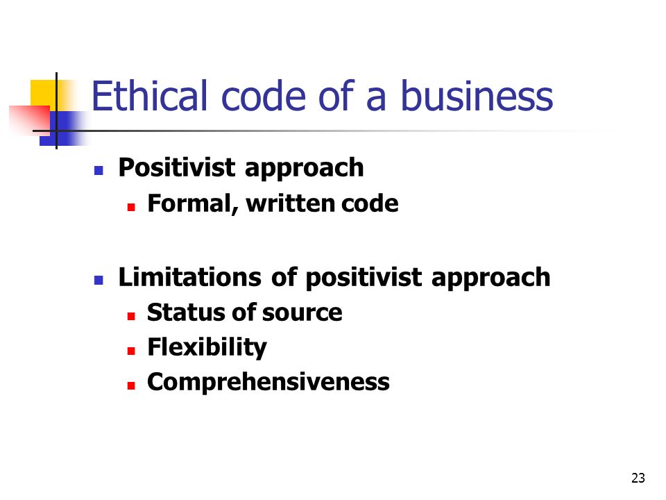 23 Ethical code of a business Positivist approach Formal, written code Limitations of positivist approach Status of source Flexibility Comprehensiveness