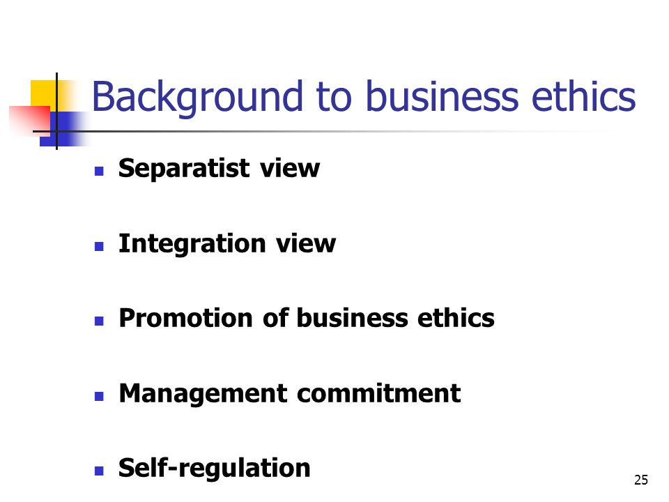 25 Background to business ethics Separatist view Integration view Promotion of business ethics Management commitment Self-regulation