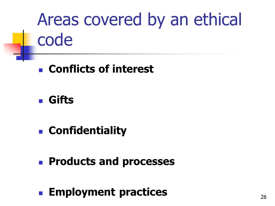 26 Areas covered by an ethical code Conflicts of interest Gifts Confidentiality Products and processes Employment practices