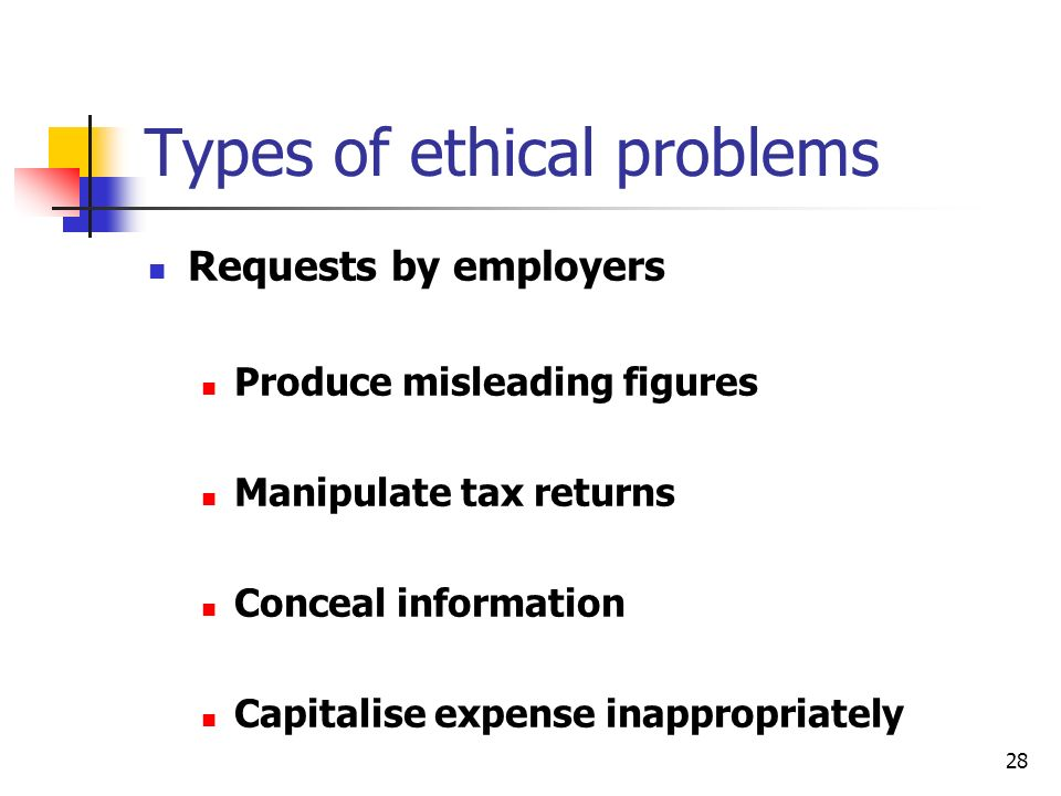28 Types of ethical problems Requests by employers Produce misleading figures Manipulate tax returns Conceal information Capitalise expense inappropriately