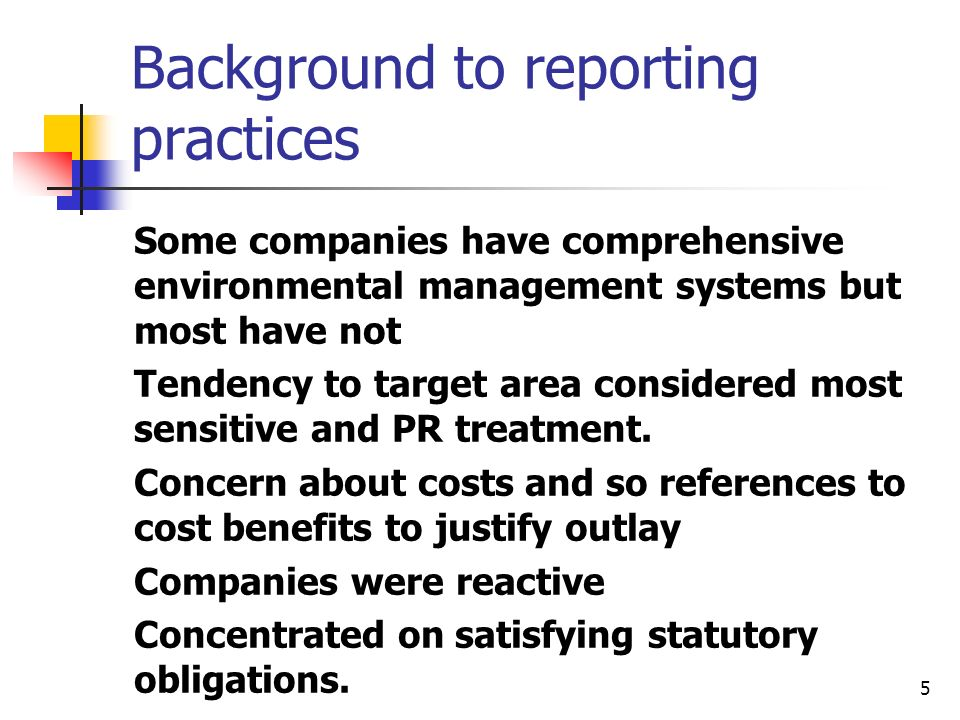 5 Background to reporting practices Some companies have comprehensive environmental management systems but most have not Tendency to target area considered most sensitive and PR treatment.