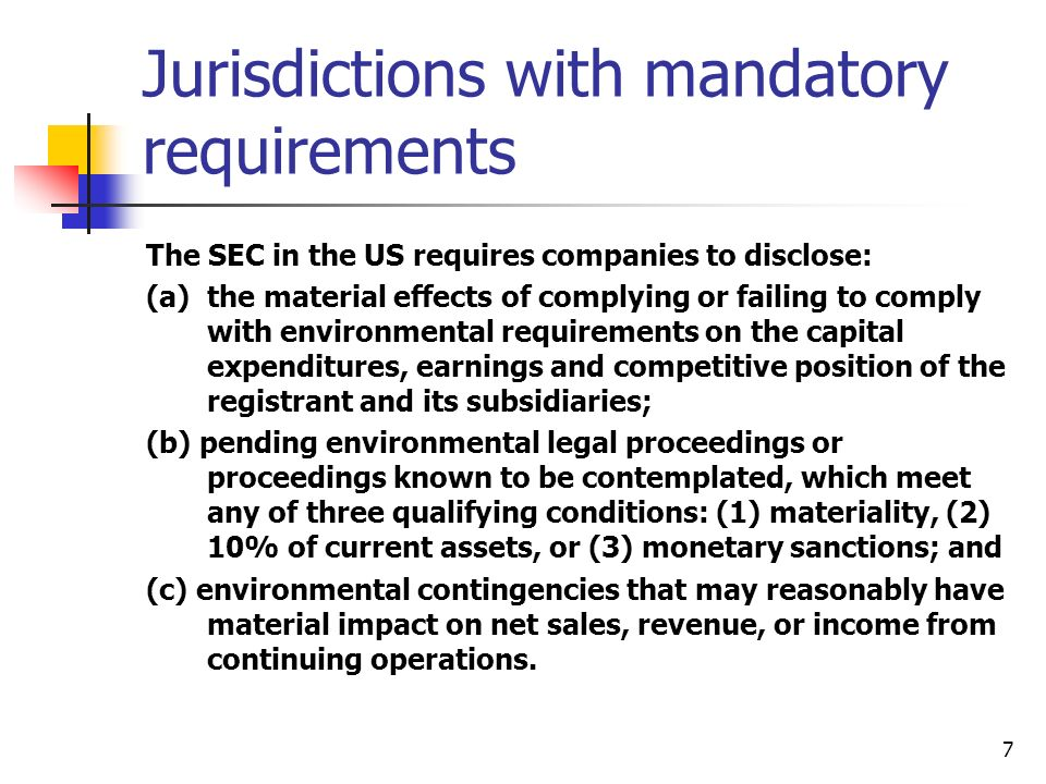 7 Jurisdictions with mandatory requirements The SEC in the US requires companies to disclose: (a)the material effects of complying or failing to comply with environmental requirements on the capital expenditures, earnings and competitive position of the registrant and its subsidiaries; (b) pending environmental legal proceedings or proceedings known to be contemplated, which meet any of three qualifying conditions: (1) materiality, (2) 10% of current assets, or (3) monetary sanctions; and (c) environmental contingencies that may reasonably have material impact on net sales, revenue, or income from continuing operations.
