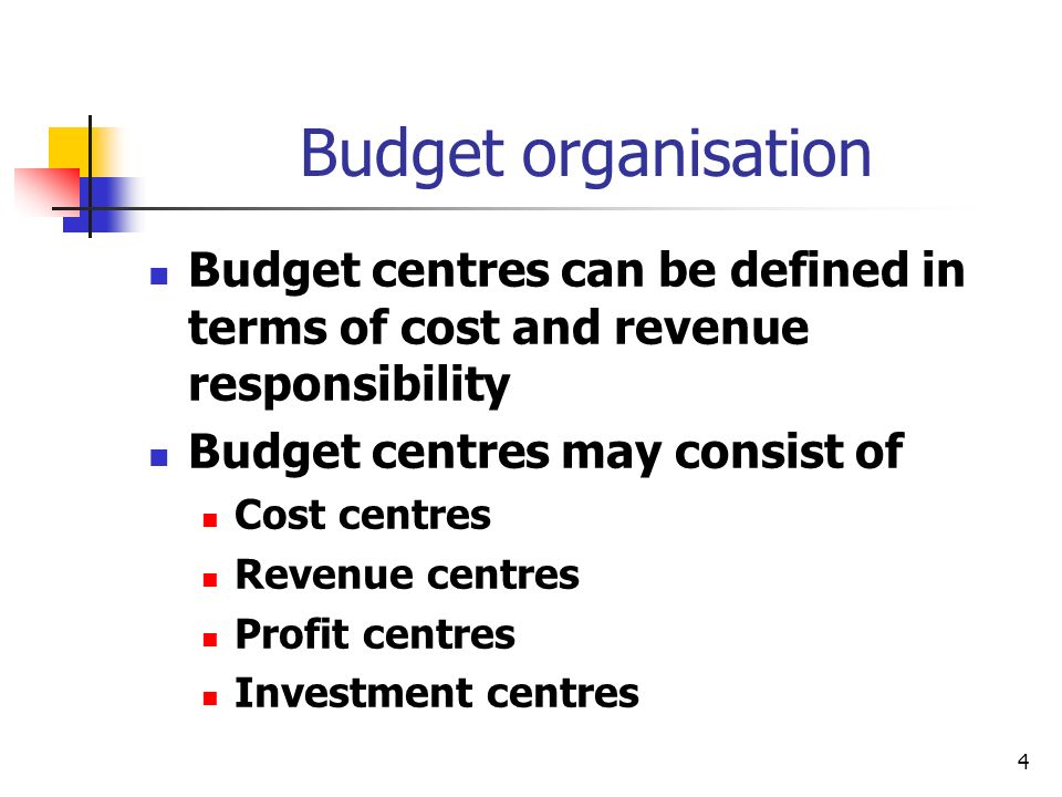 4 Budget organisation Budget centres can be defined in terms of cost and revenue responsibility Budget centres may consist of Cost centres Revenue centres Profit centres Investment centres