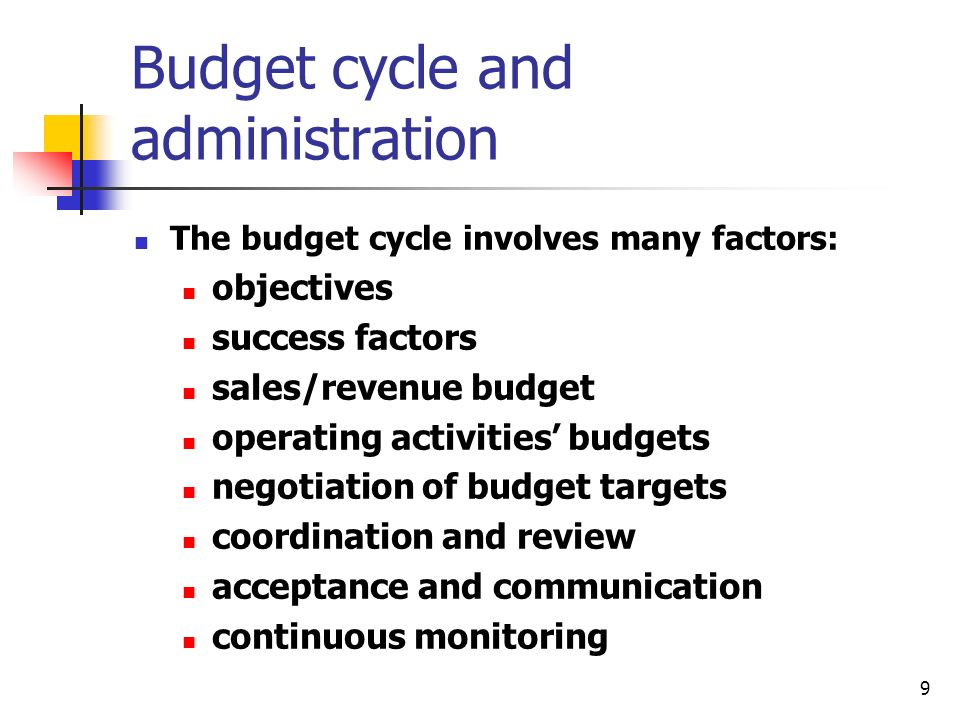 9 Budget cycle and administration The budget cycle involves many factors: objectives success factors sales/revenue budget operating activities budgets negotiation of budget targets coordination and review acceptance and communication continuous monitoring