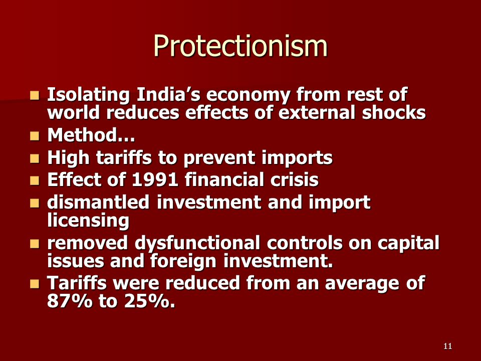 11 Protectionism Isolating Indias economy from rest of world reduces effects of external shocks Isolating Indias economy from rest of world reduces effects of external shocks Method… Method… High tariffs to prevent imports High tariffs to prevent imports Effect of 1991 financial crisis Effect of 1991 financial crisis dismantled investment and import licensing dismantled investment and import licensing removed dysfunctional controls on capital issues and foreign investment.