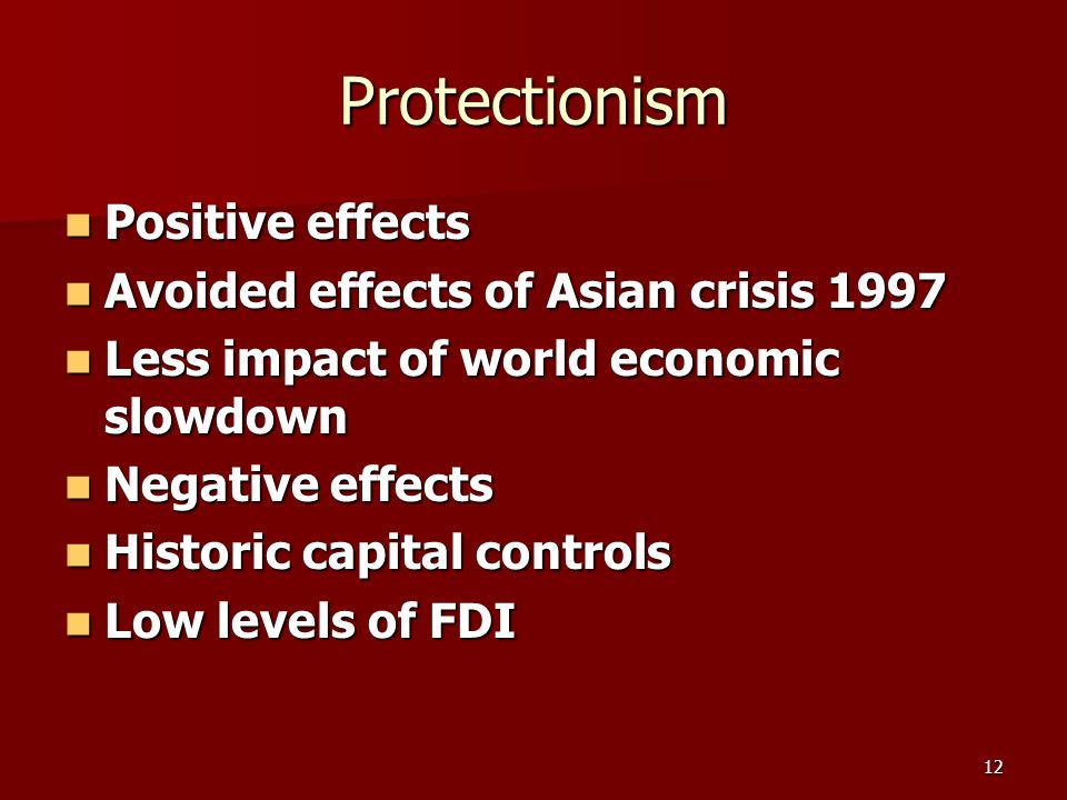 12 Protectionism Positive effects Positive effects Avoided effects of Asian crisis 1997 Avoided effects of Asian crisis 1997 Less impact of world economic slowdown Less impact of world economic slowdown Negative effects Negative effects Historic capital controls Historic capital controls Low levels of FDI Low levels of FDI