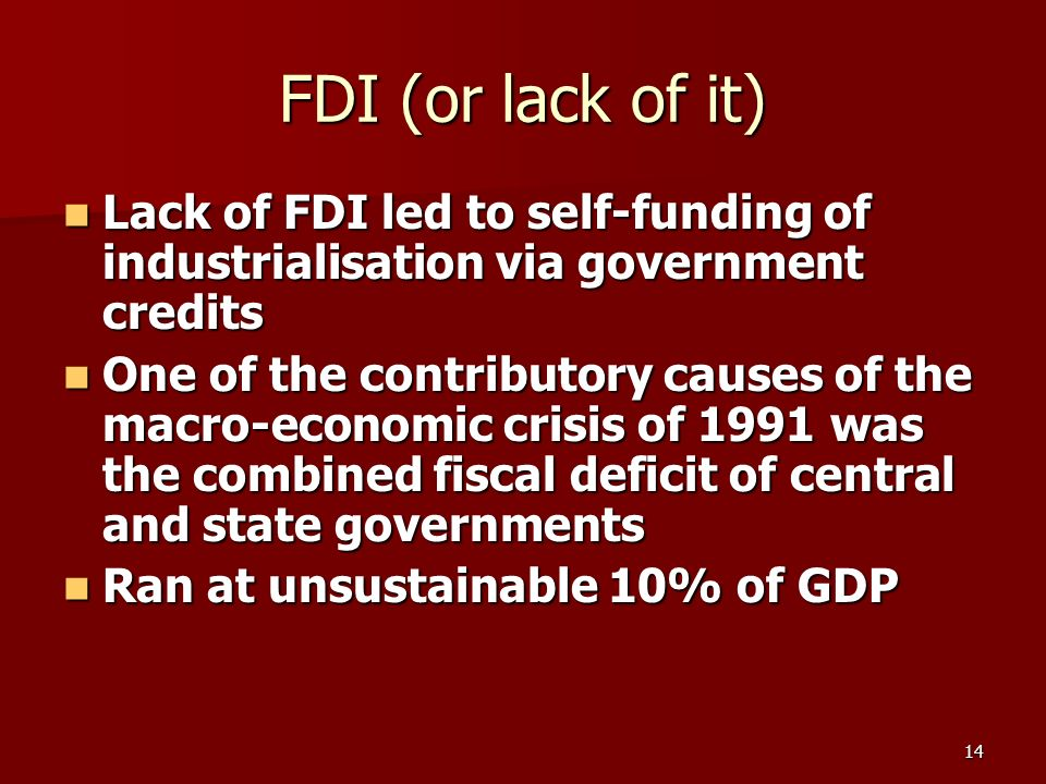 14 FDI (or lack of it) Lack of FDI led to self-funding of industrialisation via government credits Lack of FDI led to self-funding of industrialisation via government credits One of the contributory causes of the macro-economic crisis of 1991 was the combined fiscal deficit of central and state governments One of the contributory causes of the macro-economic crisis of 1991 was the combined fiscal deficit of central and state governments Ran at unsustainable 10% of GDP Ran at unsustainable 10% of GDP