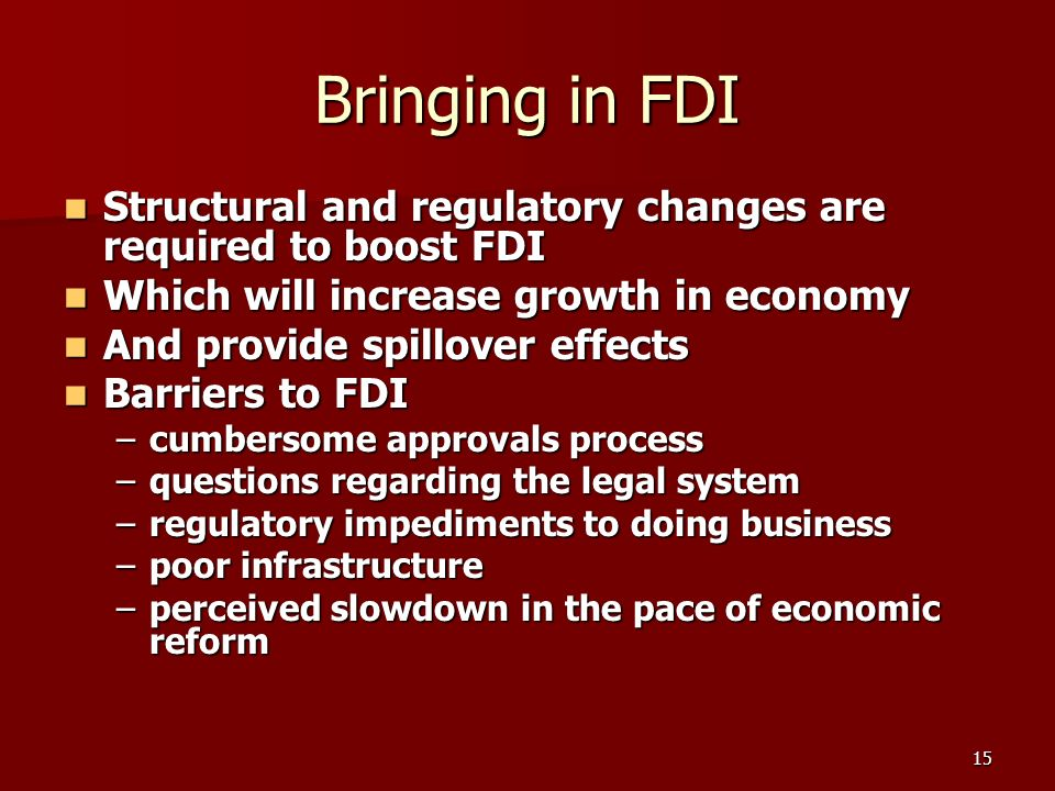 15 Bringing in FDI Structural and regulatory changes are required to boost FDI Structural and regulatory changes are required to boost FDI Which will increase growth in economy Which will increase growth in economy And provide spillover effects And provide spillover effects Barriers to FDI Barriers to FDI –cumbersome approvals process –questions regarding the legal system –regulatory impediments to doing business –poor infrastructure –perceived slowdown in the pace of economic reform