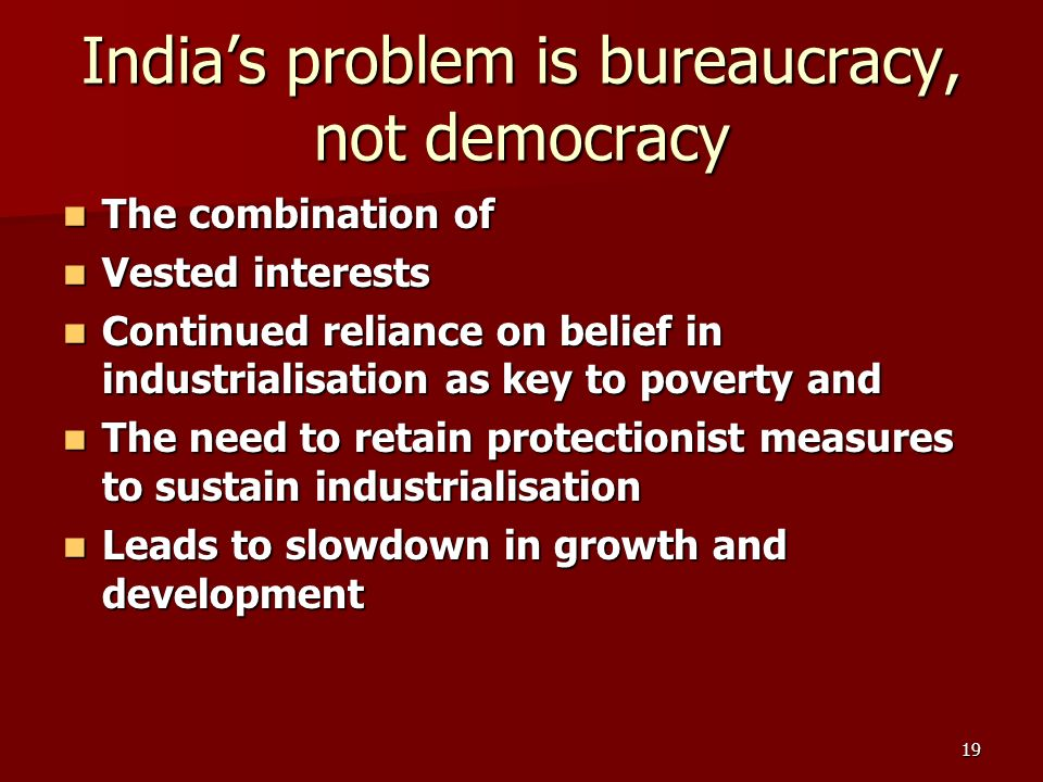 19 Indias problem is bureaucracy, not democracy The combination of The combination of Vested interests Vested interests Continued reliance on belief in industrialisation as key to poverty and Continued reliance on belief in industrialisation as key to poverty and The need to retain protectionist measures to sustain industrialisation The need to retain protectionist measures to sustain industrialisation Leads to slowdown in growth and development Leads to slowdown in growth and development