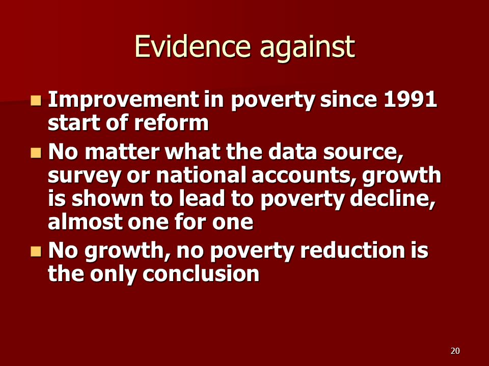 20 Evidence against Improvement in poverty since 1991 start of reform Improvement in poverty since 1991 start of reform No matter what the data source, survey or national accounts, growth is shown to lead to poverty decline, almost one for one No matter what the data source, survey or national accounts, growth is shown to lead to poverty decline, almost one for one No growth, no poverty reduction is the only conclusion No growth, no poverty reduction is the only conclusion