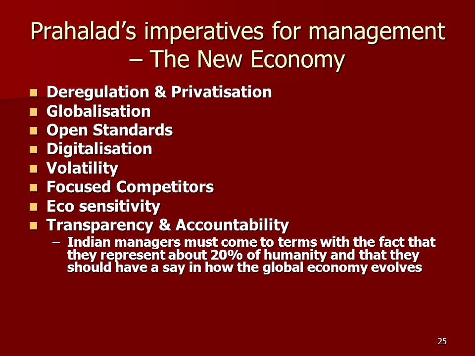 25 Prahalads imperatives for management – The New Economy Deregulation & Privatisation Deregulation & Privatisation Globalisation Globalisation Open Standards Open Standards Digitalisation Digitalisation Volatility Volatility Focused Competitors Focused Competitors Eco sensitivity Eco sensitivity Transparency & Accountability Transparency & Accountability –Indian managers must come to terms with the fact that they represent about 20% of humanity and that they should have a say in how the global economy evolves