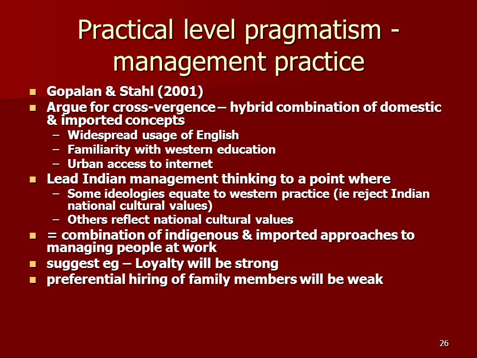 26 Practical level pragmatism - management practice Gopalan & Stahl (2001) Gopalan & Stahl (2001) Argue for cross-vergence – hybrid combination of domestic & imported concepts Argue for cross-vergence – hybrid combination of domestic & imported concepts –Widespread usage of English –Familiarity with western education –Urban access to internet Lead Indian management thinking to a point where Lead Indian management thinking to a point where –Some ideologies equate to western practice (ie reject Indian national cultural values) –Others reflect national cultural values = combination of indigenous & imported approaches to managing people at work = combination of indigenous & imported approaches to managing people at work suggest eg – Loyalty will be strong suggest eg – Loyalty will be strong preferential hiring of family members will be weak preferential hiring of family members will be weak