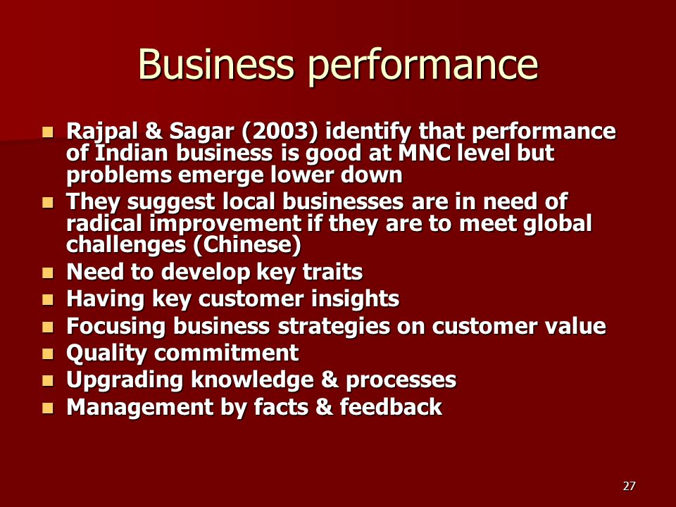 27 Business performance Rajpal & Sagar (2003) identify that performance of Indian business is good at MNC level but problems emerge lower down Rajpal & Sagar (2003) identify that performance of Indian business is good at MNC level but problems emerge lower down They suggest local businesses are in need of radical improvement if they are to meet global challenges (Chinese) They suggest local businesses are in need of radical improvement if they are to meet global challenges (Chinese) Need to develop key traits Need to develop key traits Having key customer insights Having key customer insights Focusing business strategies on customer value Focusing business strategies on customer value Quality commitment Quality commitment Upgrading knowledge & processes Upgrading knowledge & processes Management by facts & feedback Management by facts & feedback
