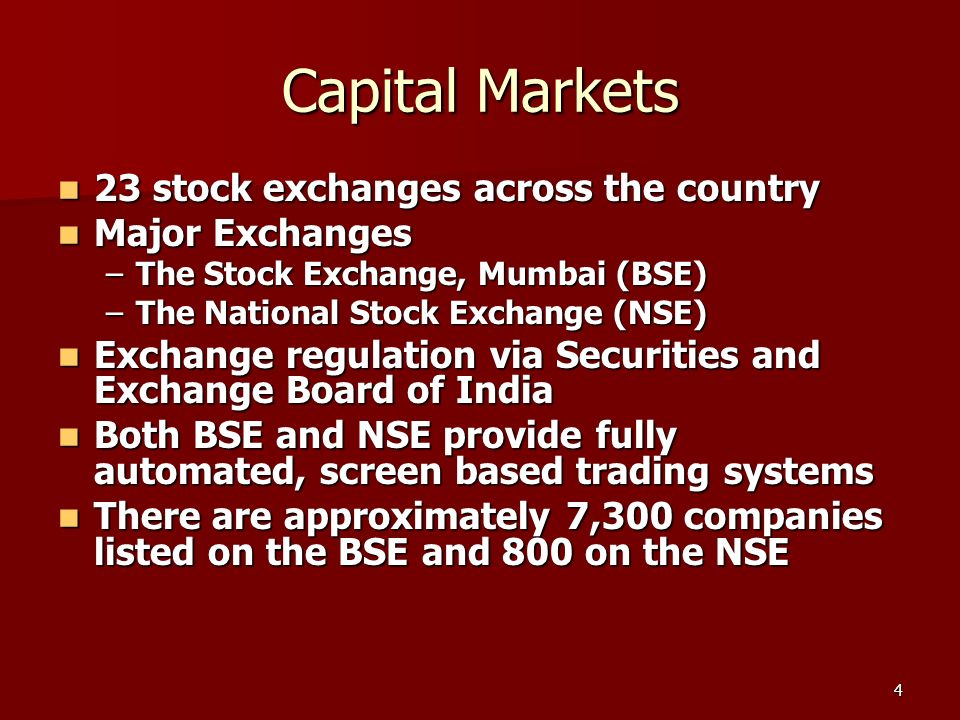 4 Capital Markets 23 stock exchanges across the country 23 stock exchanges across the country Major Exchanges Major Exchanges –The Stock Exchange, Mumbai (BSE) –The National Stock Exchange (NSE) Exchange regulation via Securities and Exchange Board of India Exchange regulation via Securities and Exchange Board of India Both BSE and NSE provide fully automated, screen based trading systems Both BSE and NSE provide fully automated, screen based trading systems There are approximately 7,300 companies listed on the BSE and 800 on the NSE There are approximately 7,300 companies listed on the BSE and 800 on the NSE