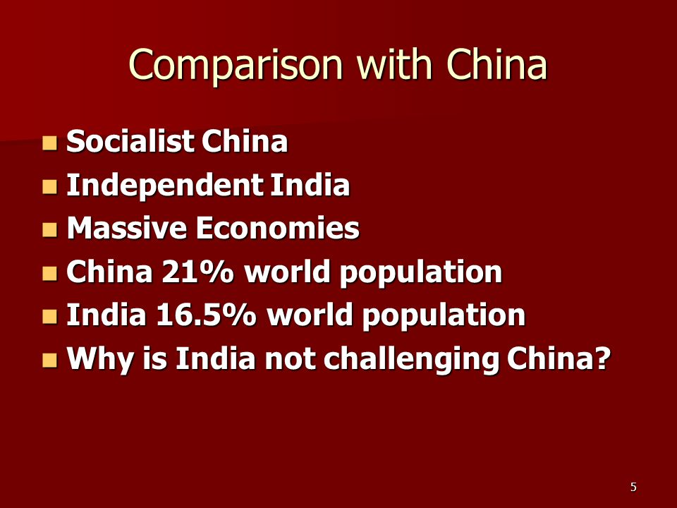 5 Comparison with China Socialist China Socialist China Independent India Independent India Massive Economies Massive Economies China 21% world population China 21% world population India 16.5% world population India 16.5% world population Why is India not challenging China.