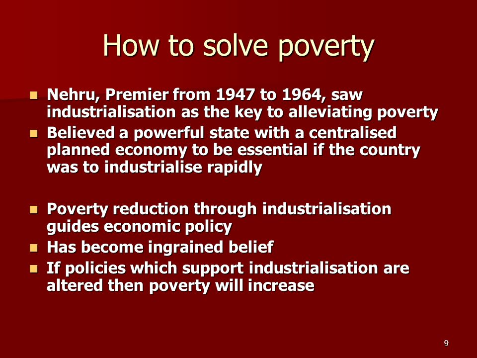 9 How to solve poverty Nehru, Premier from 1947 to 1964, saw industrialisation as the key to alleviating poverty Nehru, Premier from 1947 to 1964, saw industrialisation as the key to alleviating poverty Believed a powerful state with a centralised planned economy to be essential if the country was to industrialise rapidly Believed a powerful state with a centralised planned economy to be essential if the country was to industrialise rapidly Poverty reduction through industrialisation guides economic policy Poverty reduction through industrialisation guides economic policy Has become ingrained belief Has become ingrained belief If policies which support industrialisation are altered then poverty will increase If policies which support industrialisation are altered then poverty will increase