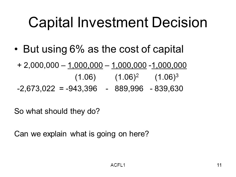 11ACFL111 Capital Investment Decision But using 6% as the cost of capital + 2,000,000 – 1,000,000 – 1,000,000 -1,000,000 (1.06) (1.06) 2 (1.06) 3 -2,673,022 = -943,396 - 889,996 - 839,630 So what should they do.