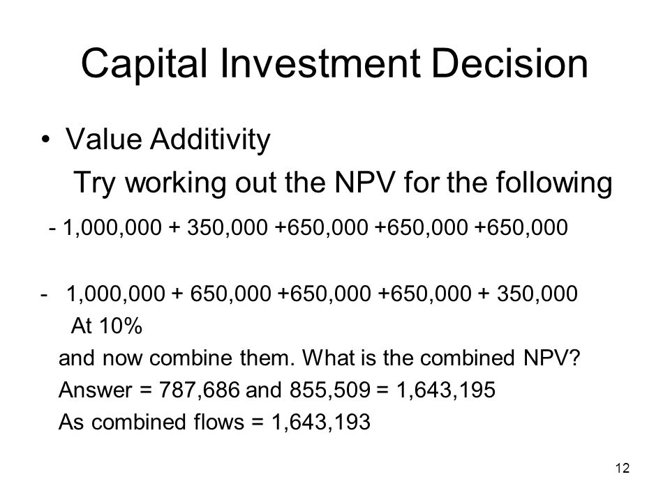 12 Capital Investment Decision Value Additivity Try working out the NPV for the following - 1,000,000 + 350,000 +650,000 +650,000 +650,000 -1,000,000 + 650,000 +650,000 +650,000 + 350,000 At 10% and now combine them.