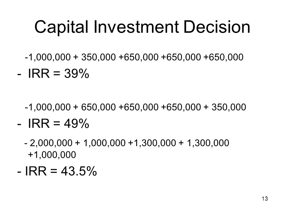 13 Capital Investment Decision -1,000,000 + 350,000 +650,000 +650,000 +650,000 -IRR = 39% -1,000,000 + 650,000 +650,000 +650,000 + 350,000 -IRR = 49% - 2,000,000 + 1,000,000 +1,300,000 + 1,300,000 +1,000,000 - IRR = 43.5%