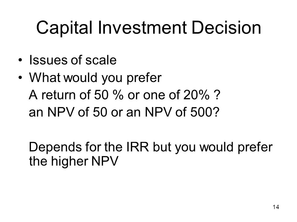 14 Capital Investment Decision Issues of scale What would you prefer A return of 50 % or one of 20% .