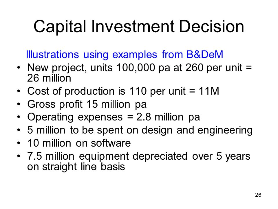 26 Capital Investment Decision Illustrations using examples from B&DeM New project, units 100,000 pa at 260 per unit = 26 million Cost of production is 110 per unit = 11M Gross profit 15 million pa Operating expenses = 2.8 million pa 5 million to be spent on design and engineering 10 million on software 7.5 million equipment depreciated over 5 years on straight line basis