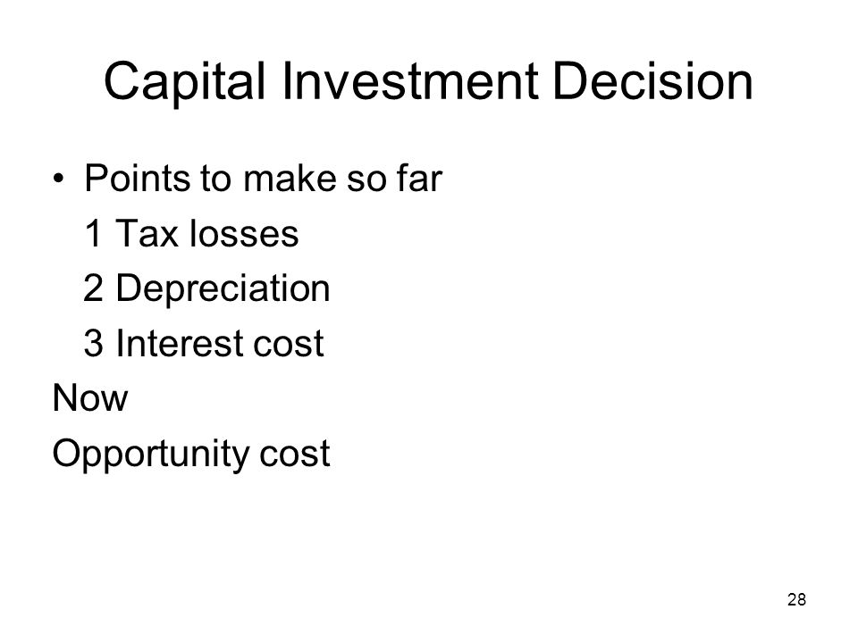 28 Capital Investment Decision Points to make so far 1 Tax losses 2 Depreciation 3 Interest cost Now Opportunity cost