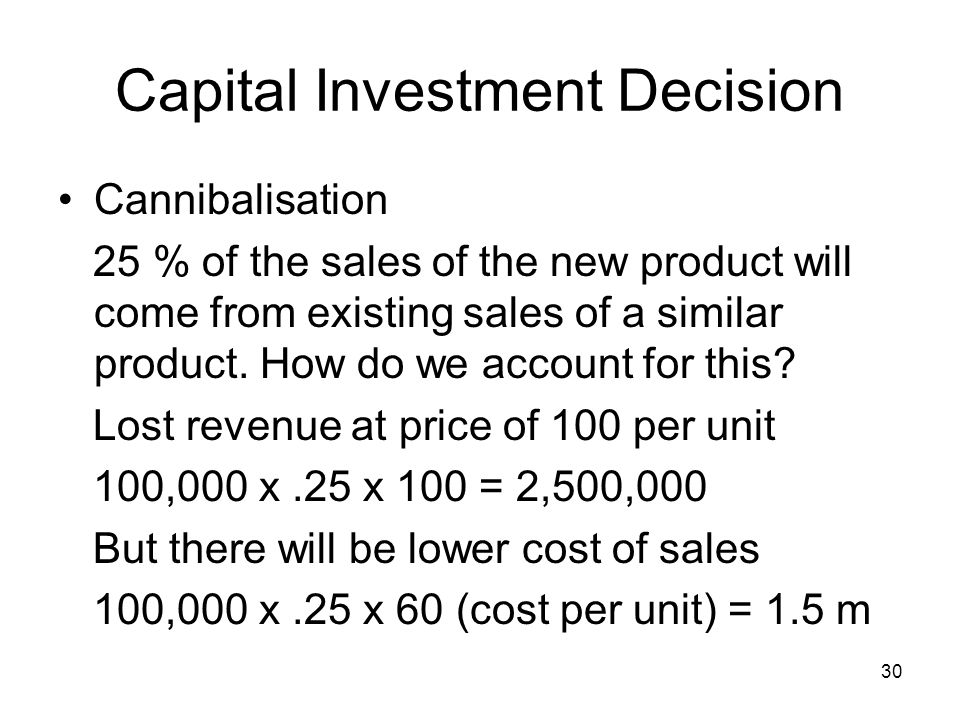 30 Capital Investment Decision Cannibalisation 25 % of the sales of the new product will come from existing sales of a similar product.