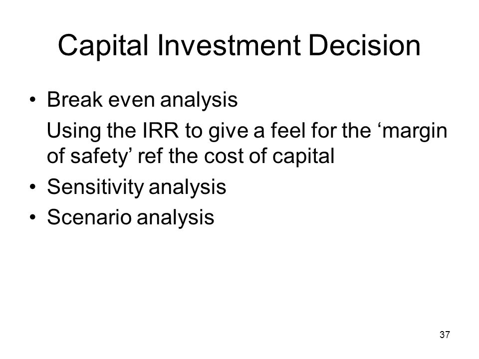 37 Capital Investment Decision Break even analysis Using the IRR to give a feel for the margin of safety ref the cost of capital Sensitivity analysis Scenario analysis