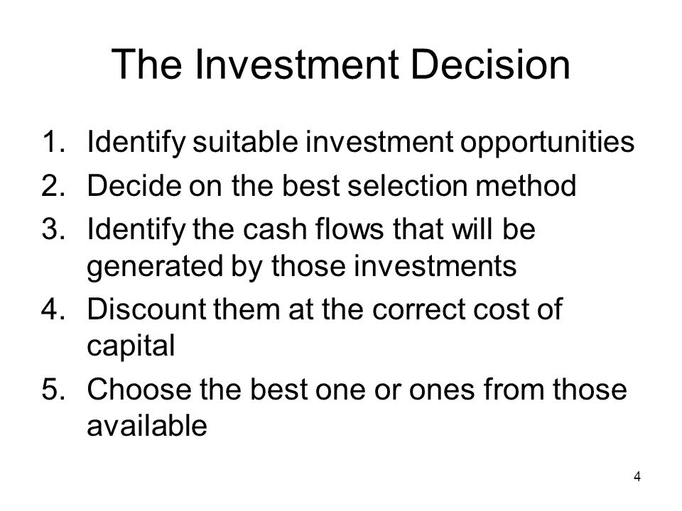 4 The Investment Decision 1.Identify suitable investment opportunities 2.Decide on the best selection method 3.Identify the cash flows that will be generated by those investments 4.Discount them at the correct cost of capital 5.Choose the best one or ones from those available