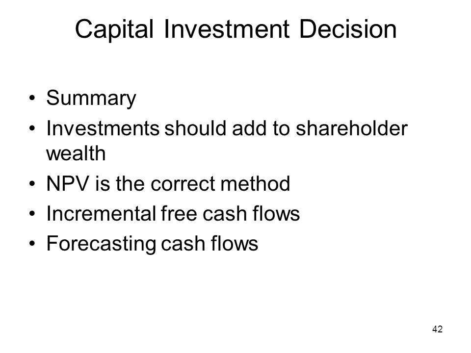 42 Capital Investment Decision Summary Investments should add to shareholder wealth NPV is the correct method Incremental free cash flows Forecasting cash flows