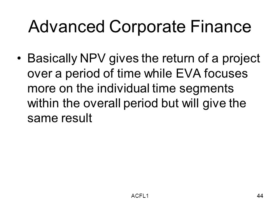 44ACFL144 Advanced Corporate Finance Basically NPV gives the return of a project over a period of time while EVA focuses more on the individual time segments within the overall period but will give the same result