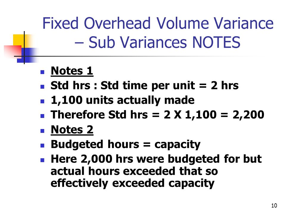 10 Fixed Overhead Volume Variance – Sub Variances NOTES Notes 1 Std hrs : Std time per unit = 2 hrs 1,100 units actually made Therefore Std hrs = 2 X 1,100 = 2,200 Notes 2 Budgeted hours = capacity Here 2,000 hrs were budgeted for but actual hours exceeded that so effectively exceeded capacity