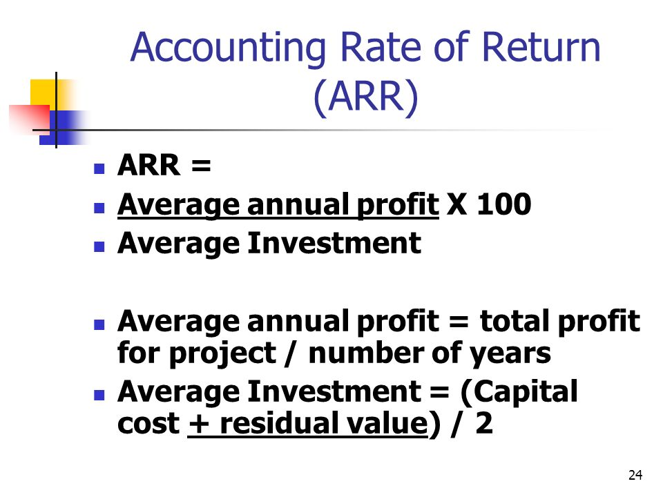 24 Accounting Rate of Return (ARR) ARR = Average annual profit X 100 Average Investment Average annual profit = total profit for project / number of years Average Investment = (Capital cost + residual value) / 2