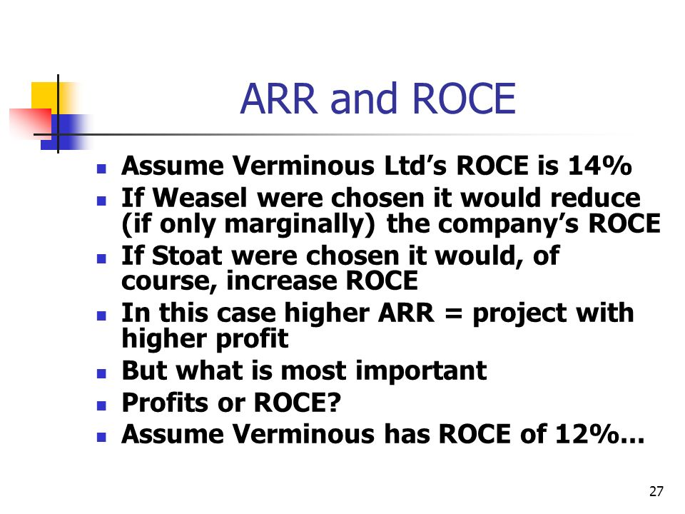 27 ARR and ROCE Assume Verminous Ltds ROCE is 14% If Weasel were chosen it would reduce (if only marginally) the companys ROCE If Stoat were chosen it would, of course, increase ROCE In this case higher ARR = project with higher profit But what is most important Profits or ROCE.