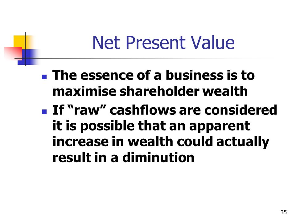 35 Net Present Value The essence of a business is to maximise shareholder wealth If raw cashflows are considered it is possible that an apparent increase in wealth could actually result in a diminution
