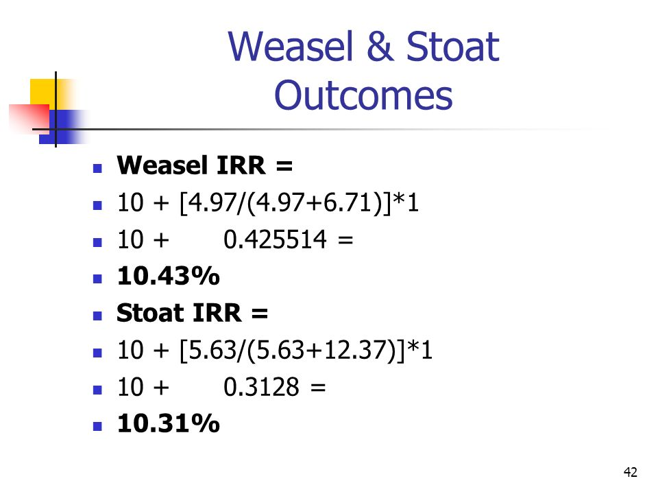 42 Weasel & Stoat Outcomes Weasel IRR = 10 + [4.97/(4.97+6.71)]*1 10 +0.425514 = 10.43% Stoat IRR = 10 + [5.63/(5.63+12.37)]*1 10 +0.3128 = 10.31%