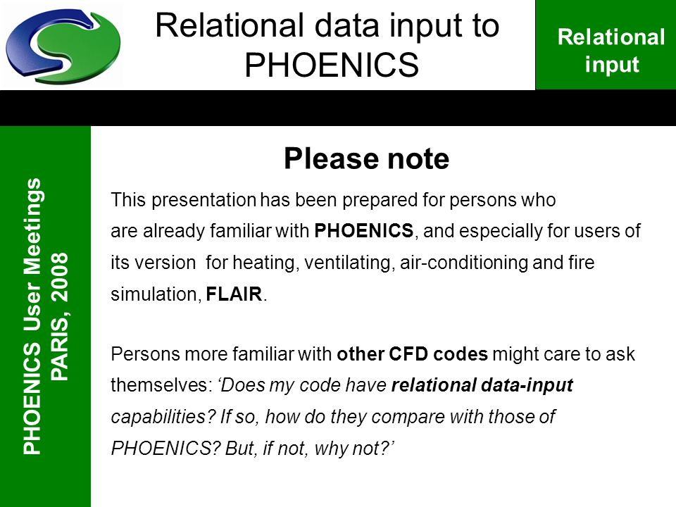 PHOENICS User Meetings PARIS, 2008 Relational input Relational data input to PHOENICS Please note This presentation has been prepared for persons who are already familiar with PHOENICS, and especially for users of its version for heating, ventilating, air-conditioning and fire simulation, FLAIR.