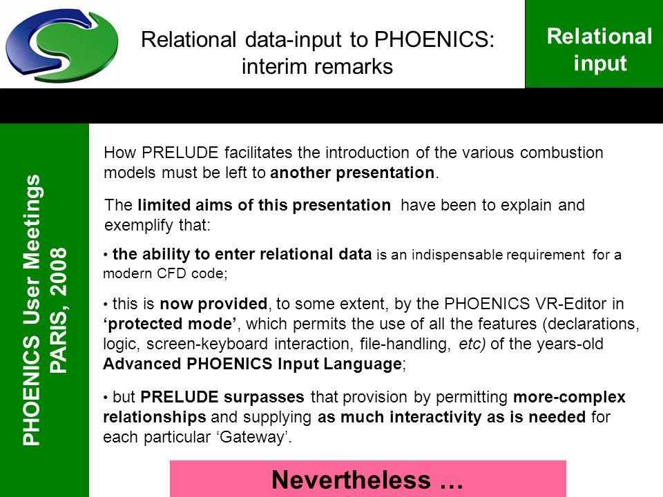 PHOENICS User Meetings PARIS, 2008 Relational input Relational data-input to PHOENICS: interim remarks How PRELUDE facilitates the introduction of the various combustion models must be left to another presentation.